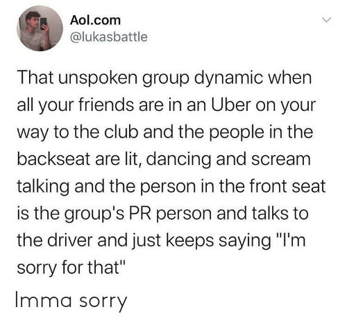 "Club, Dancing, and Friends: Aol.com  @lukasbattle  That unspoken group dynamic when  all your friends are in an Uber on your  way to the club and the people in the  backseat are lit, dancing and scream  talking and the person in the front seat  is the group's PR person and talks to  the driver and just keeps saying ""I'm  sorry for that"" Imma sorry"