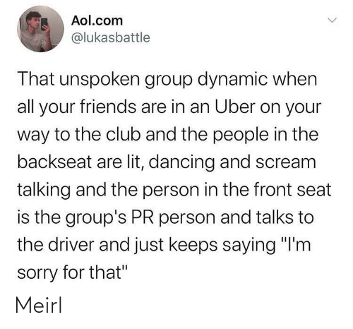 """Club, Dancing, and Friends: Aol.com  @lukasbattle  That unspoken group dynamic when  all your friends are in an Uber on your  way to the club and the people in the  backseat are lit, dancing and scream  talking and the person in the front seat  is the group's PR person and talks to  the driver and just keeps saying """"I'm  sorry for that"""" Meirl"""
