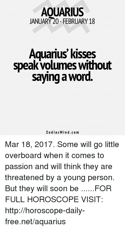 Soon..., Aquarius, and Free: AOUARIUS  JANUARY20-FEBRUARY 18  Aquarius kisses  speak volumes Without  saying a word  Zodiac Mind.co m Mar 18, 2017. Some will go little overboard when it comes to passion and will think they are threatened by a young person. But they will soon be  ......FOR FULL HOROSCOPE VISIT: http://horoscope-daily-free.net/aquarius