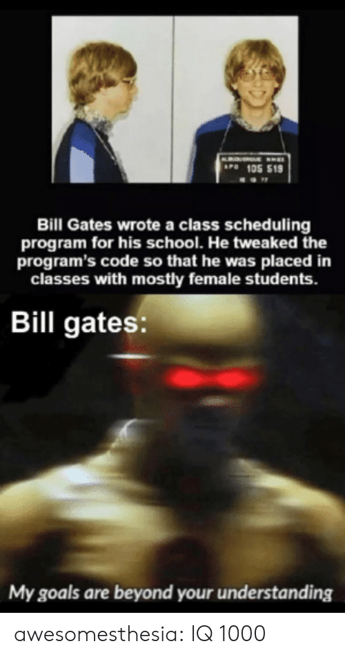 Bill Gates, Goals, and School: AP 105 519  Bill Gates wrote a class scheduling  program for his school. He tweaked the  program's code so that he was placed in  classes with mostly female students.  Bill gates:  My goals are beyond your understanding awesomesthesia:  IQ 1000