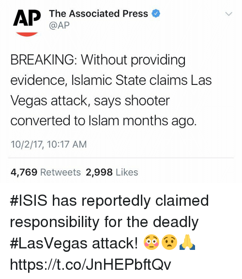 Isis, Memes, and Las Vegas: @AP  BREAKING: Without providing  evidence, Islamic State claims Las  Vegas attack, says shooter  converted to Islam months ago.  10/2/17, 10:17 AM  4,769 Retweets 2,998 Likes #ISIS has reportedly claimed responsibility for the deadly #LasVegas attack! 😳😧🙏 https://t.co/JnHEPbftQv