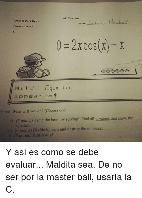 Choose One, Memes, and Zero: AP Calculus  Quiz II Part Deux  Name  Show all work.  0 2x cos(x)- x  so me  qua tian  i I d  appeared  Oh no! What will you do? (Choose one)  a) points) Tame the beast by solving! Find all x-values that solve the  equation.  b) (0 points) Divide by zero and destroy the universe.  e) (0 points) Run Away! Y así es como se debe evaluar... Maldita sea. De no ser por la master ball, usaría la C.