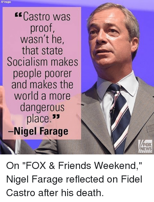 "Memes, Fox News, and Image: AP Images  Castro was  proof,  wasn't he,  that state  Socialism makes  people poorer  and makes the  world a more  dangerous  place  33  Nigel Farage  FOX  NEWS On ""FOX & Friends Weekend,"" Nigel Farage reflected on Fidel Castro after his death."