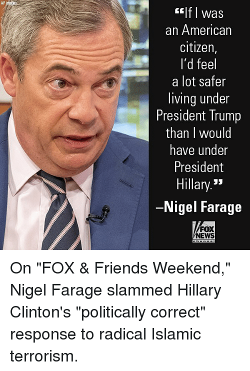 "Friends, Memes, and News: AP  lf I was  an American  citizen,  I'd feel  a lot safer  living under  President Trump  than I would  have under  President  Hillary.""  Nigel Farage  FOX  NEWS On ""FOX & Friends Weekend,"" Nigel Farage slammed Hillary Clinton's ""politically correct"" response to radical Islamic terrorism."