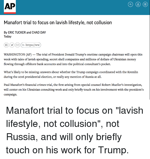Money, Presidential Election, and Work: AP  Manafort trial to focus on lavish lifestyle, not collusion  By ERIC TUCKER and CHAD DAY  Today  ⓝ0€ Chttps://www  WASHINGTON (AP) -The trial of President Donald Trump's onetime campaign chairman will open this  week with tales of lavish spending, secret shell companies and millions of dollars of Ukrainian money  flowing through offshore bank accounts and into the political consultant's pocket.  What's likely to be missing: answers about whether the Trump campaign coordinated with the Kremlin  during the 2016 presidential election, or really any mention of Russia at all  Paul Manafort's financial crimes trial, the first arising from special counsel Robert Mueller's investigation,  will center on his Ukrainian consulting work and only briefly touch on his involvement with the president's  campaign.