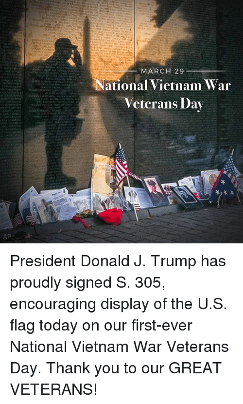 Thank You, Today, and Trump: AP  MARCH 29  ational Vietnam War  Veterans Day President Donald J. Trump has proudly signed S. 305, encouraging display of the U.S. flag today on our first-ever National Vietnam War Veterans Day. Thank you to our GREAT VETERANS!