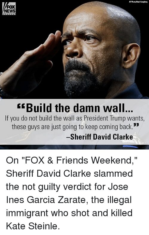 "Friends, Memes, and News: AP PhooMark Humphrey  FOX  NEWS  Build the damn wall  If you do not build the wall as President Trump wants,  these quys are just going to keep coming back.  Sheriff David Clarke On ""FOX & Friends Weekend,"" Sheriff David Clarke slammed the not guilty verdict for Jose Ines Garcia Zarate, the illegal immigrant who shot and killed Kate Steinle."
