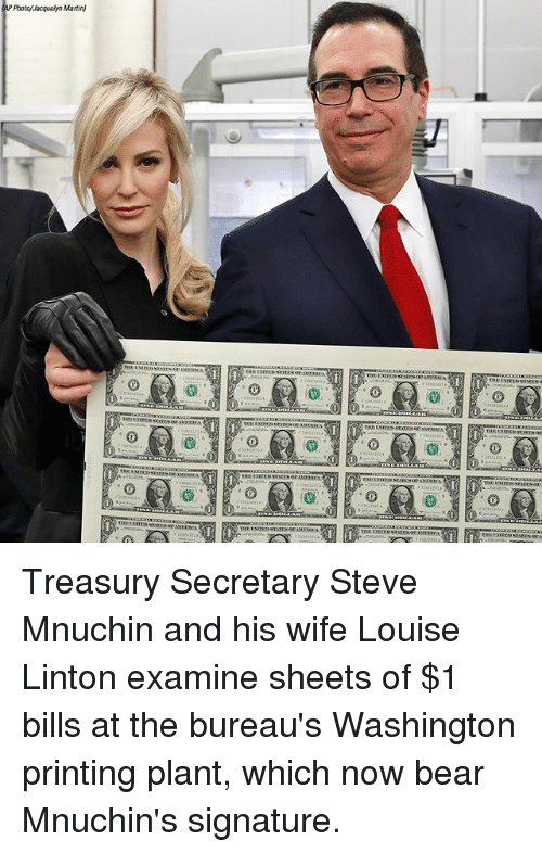 Martin, Memes, and Bear: AP Phota/Jacquelyn Martin)  0 Treasury Secretary Steve Mnuchin and his wife Louise Linton examine sheets of $1 bills at the bureau's Washington printing plant, which now bear Mnuchin's signature.