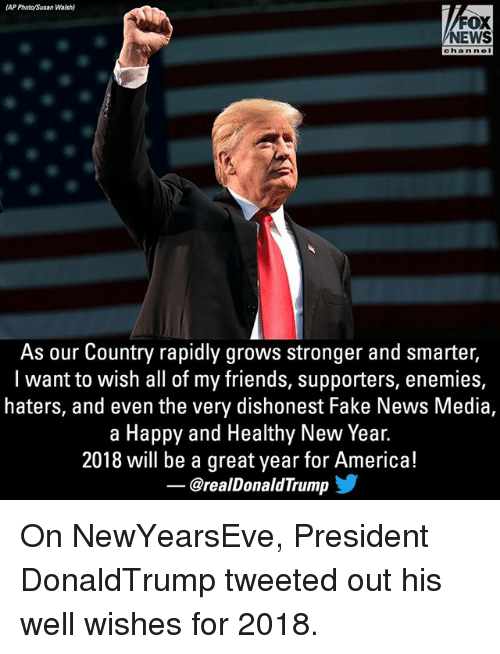 America, Fake, and Friends: (AP Phota/Susan Walsh)  FOX  NEWS  chan nel  As our Country rapidly grows stronger and smarter,  l want to wish all of my friends, supporters, enemies,  haters, and even the very dishonest Fake News Media,  a Happy and Healthy New Year.  2018 will be a great year for America!  @realDonaldTrump On NewYearsEve, President DonaldTrump tweeted out his well wishes for 2018.