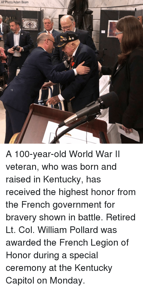 Anaconda, Memes, and Kentucky: AP Photo/Adam Beam A 100-year-old World War II veteran, who was born and raised in Kentucky, has received the highest honor from the French government for bravery shown in battle. Retired Lt. Col. William Pollard was awarded the French Legion of Honor during a special ceremony at the Kentucky Capitol on Monday.