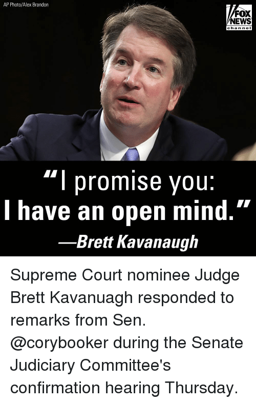 """Memes, News, and Supreme: AP Photo/Alex Brandon  FOX  NEWS  cha n neI  """"l promise you:  l have an open mind.""""  Brett Kavanaugh Supreme Court nominee Judge Brett Kavanuagh responded to remarks from Sen. @corybooker during the Senate Judiciary Committee's confirmation hearing Thursday."""