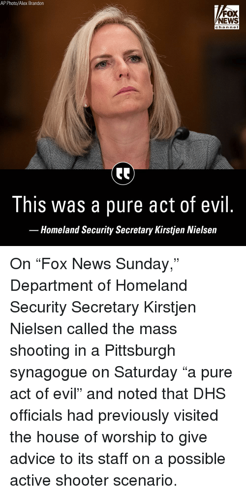 """Advice, Memes, and News: AP Photo/Alex Brandon  FOX  NEWS  chan ne I  This was a pure act of evil  Homeland Security Secretary Kirstjen Nielsein On """"Fox News Sunday,"""" Department of Homeland Security Secretary Kirstjen Nielsen called the mass shooting in a Pittsburgh synagogue on Saturday """"a pure act of evil"""" and noted that DHS officials had previously visited the house of worship to give advice to its staff on a possible active shooter scenario."""