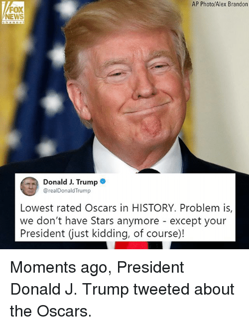 Memes, News, and Oscars: AP Photo/Alex Brandon  FOX  NEWS  Donald J. Trumpe  @realDonaldTrump  Lowest rated Oscars in HISTORY. Problem is,  we don't have Stars anymore - except your  President (just kidding, of course)! Moments ago, President Donald J. Trump tweeted about the Oscars.