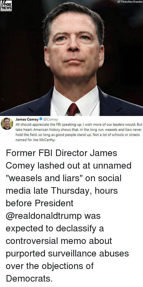 """Fbi, Memes, and News: AP Photo/Alex Brandon  FOX  NEWS  James Comey@Comey  All should appreciate the FBI speaking up. I wish more of our leaders would. But  take heart: American history shows that, in the long run, weasels and liars never  hold the field, so long as good people stand up. Not a lot of schools or streets  named for Joe McCarthy. Former FBI Director James Comey lashed out at unnamed """"weasels and liars"""" on social media late Thursday, hours before President @realdonaldtrump was expected to declassify a controversial memo about purported surveillance abuses over the objections of Democrats."""