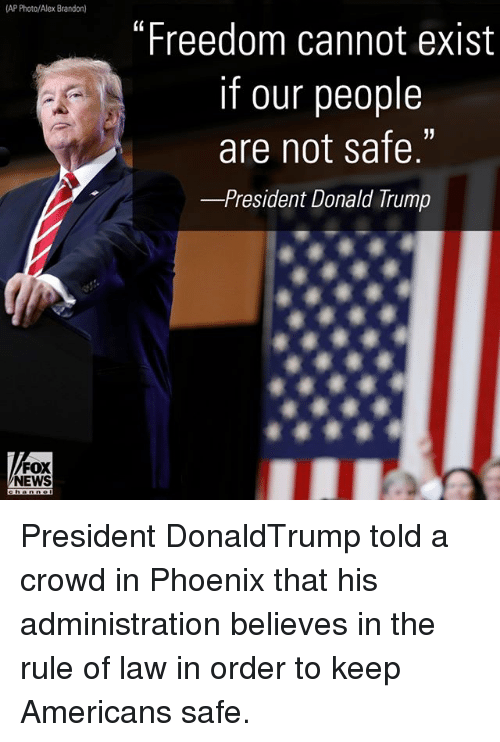 "Memes, News, and Fox News: AP Photo/Alex Brandon)  ""Freedom cannot exist  if our people  are not safe.  -President Donald rump  FOX  NEWS President DonaldTrump told a crowd in Phoenix that his administration believes in the rule of law in order to keep Americans safe."