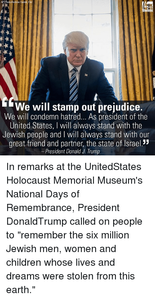 """Children, Memes, and News: AP Photo/Andrew Harn  File  FOX  NEWS  We will stamp out prejudice.  We will condemn hatred... As president of the  United States, will always stand with the  Jewish people and will always stand with our  great friend and partner, the state of lsrael.""""  President Donald J. Trump In remarks at the UnitedStates Holocaust Memorial Museum's National Days of Remembrance, President DonaldTrump called on people to """"remember the six million Jewish men, women and children whose lives and dreams were stolen from this earth."""""""