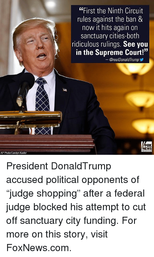 """Memes, News, and Shopping: AP Photo/Carolyn Kaster  """"First the Ninth Circuit  rules against the ban &  now it hits again on  sanctuary cities-both  ridiculous rulings. See you  in the Supreme Court!  33  @realDonald Trump  FOX  NEWS President DonaldTrump accused political opponents of """"judge shopping"""" after a federal judge blocked his attempt to cut off sanctuary city funding. For more on this story, visit FoxNews.com."""