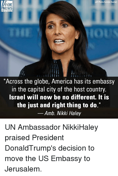 "America, Memes, and News: AP Photo/Carolyn Kaster)  FOX  NEWS  ""Across the globe, America has its embassy  in the capital city of the host country  Israel will now be no different. It is  the just and right thing to do.""  _Amb. Nikki Haley UN Ambassador NikkiHaley praised President DonaldTrump's decision to move the US Embassy to Jerusalem."