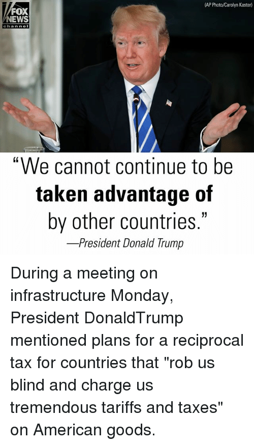 "Memes, News, and Taken: AP Photo/Carolyn Kaster)  FOX  NEWS  chan ne  ""We cannot continue to be  taken advantage of  by other countries  -President Donald I rump During a meeting on infrastructure Monday, President DonaldTrump mentioned plans for a reciprocal tax for countries that ""rob us blind and charge us tremendous tariffs and taxes"" on American goods."