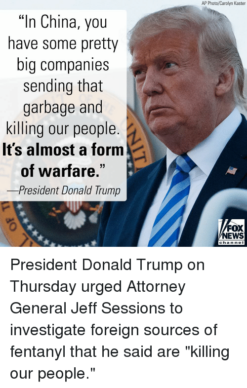 """Donald Trump, Memes, and News: AP Photo/Carolyn Kaster  """"In China, you  have some pretty  big companies  sending that  garbage and  killing our people  It's almost a form  of warfare  -President Donald Trump  FOX  NEWS  chan neI President Donald Trump on Thursday urged Attorney General Jeff Sessions to investigate foreign sources of fentanyl that he said are """"killing our people."""""""