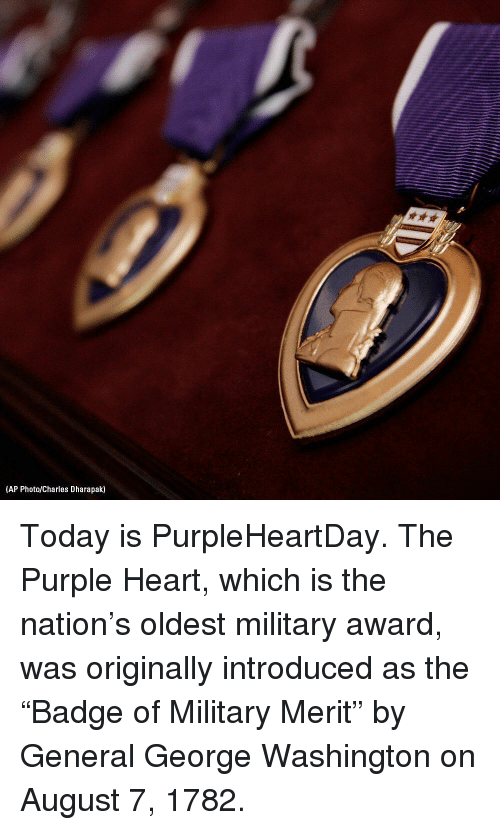 "Memes, George Washington, and Heart: (AP Photo/Charles Dharapak) Today is PurpleHeartDay. The Purple Heart, which is the nation's oldest military award, was originally introduced as the ""Badge of Military Merit"" by General George Washington on August 7, 1782."