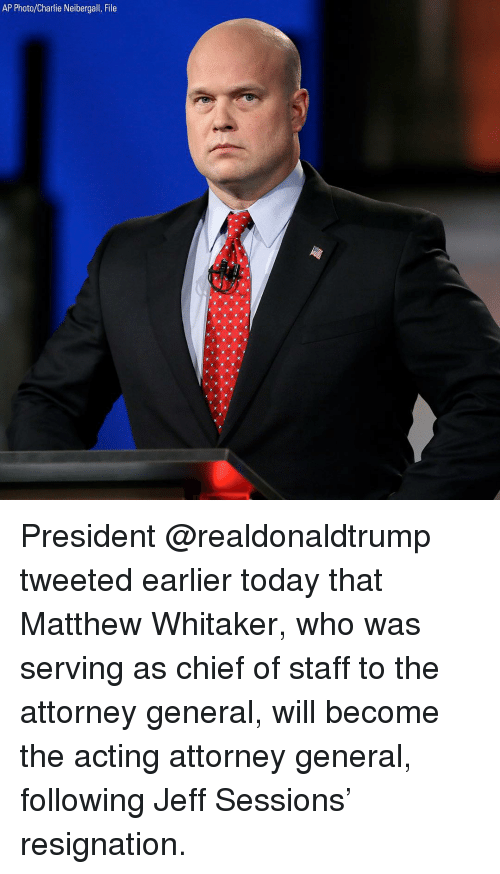 Charlie, Memes, and Today: AP Photo/Charlie Neibergall, File President @realdonaldtrump tweeted earlier today that Matthew Whitaker, who was serving as chief of staff to the attorney general, will become the acting attorney general, following Jeff Sessions' resignation.