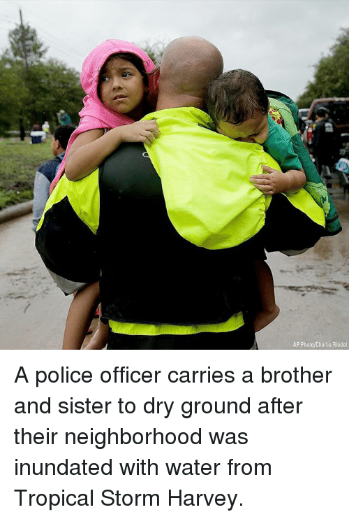 Charlie, Memes, and Police: AP Photo/Charlie Riedel A police officer carries a brother and sister to dry ground after their neighborhood was inundated with water from Tropical Storm Harvey.