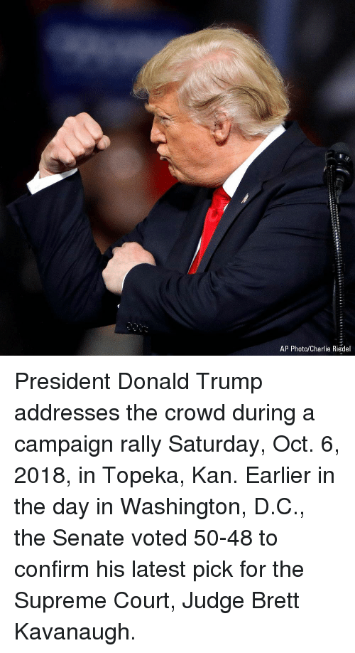 Charlie, Donald Trump, and Memes: AP Photo/Charlie Riedel President Donald Trump addresses the crowd during a campaign rally Saturday, Oct. 6, 2018, in Topeka, Kan. Earlier in the day in Washington, D.C., the Senate voted 50-48 to confirm his latest pick for the Supreme Court, Judge Brett Kavanaugh.