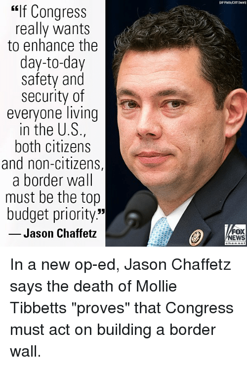 """Memes, News, and Budget: AP Photo cilT DWE  """"if Congress  really wants  to enhance the  day-to-day  safety and  security of  everyone living  in the U.S.,  both citizens  and non-citizens,  a border wall  must be the top  budget priority.""""  Jason Chaffetz  FOX  NEWS In a new op-ed, Jason Chaffetz says the death of Mollie Tibbetts """"proves"""" that Congress must act on building a border wall."""