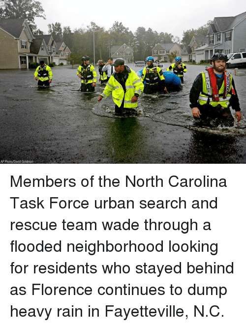 Memes, North Carolina, and Rain: AP Photo/David Goldman Members of the North Carolina Task Force urban search and rescue team wade through a flooded neighborhood looking for residents who stayed behind as Florence continues to dump heavy rain in Fayetteville, N.C.
