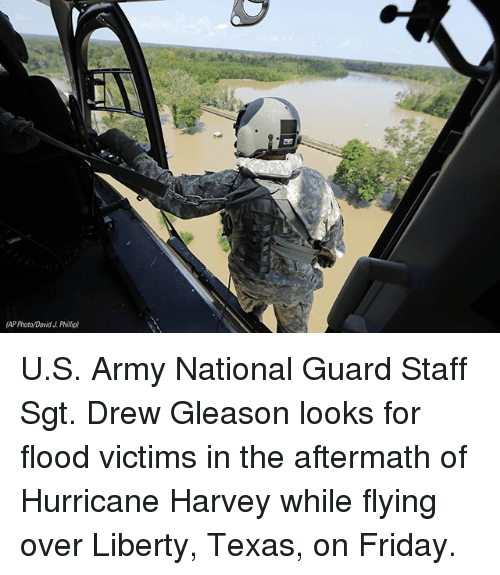 Friday, Memes, and Army: AP Photo David J Phillip) U.S. Army National Guard Staff Sgt. Drew Gleason looks for flood victims in the aftermath of Hurricane Harvey while flying over Liberty, Texas, on Friday.