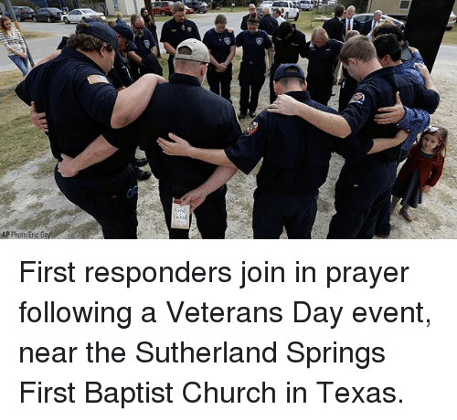 Church, Memes, and Texas: AP Photo/Eric Ga First responders join in prayer following a Veterans Day event, near the Sutherland Springs First Baptist Church in Texas.