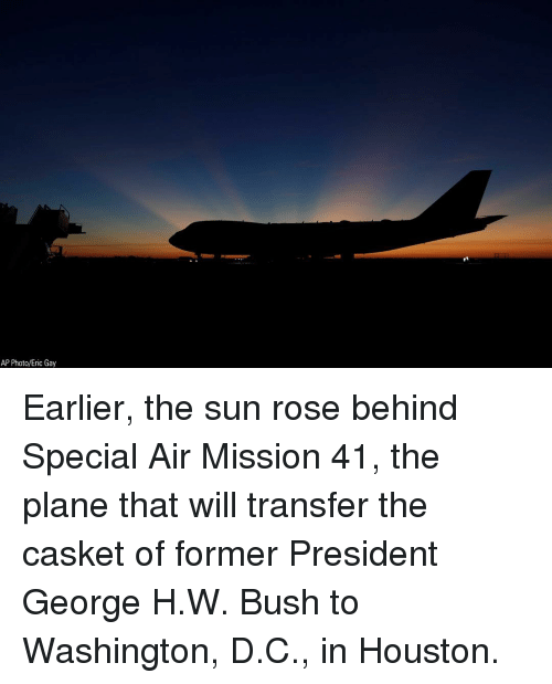 Memes, Houston, and Rose: AP Photo/Eric Gay Earlier, the sun rose behind Special Air Mission 41, the plane that will transfer the casket of former President George H.W. Bush to Washington, D.C., in Houston.