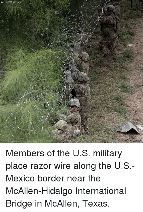 Memes, Mexico, and Texas: AP Photo/Eric Gay Members of the U.S. military place razor wire along the U.S.-Mexico border near the McAllen-Hidalgo International Bridge in McAllen, Texas.