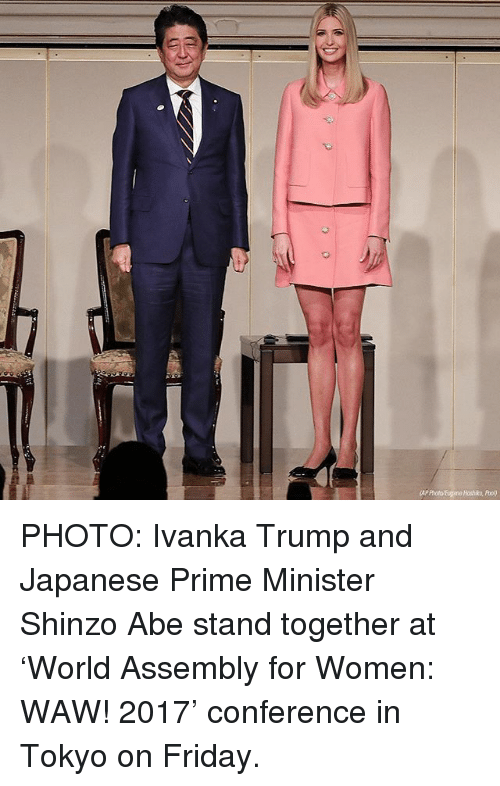 Friday, Memes, and Ivanka Trump: AP Photo Euane Hoshiko, Phool) PHOTO: Ivanka Trump and Japanese Prime Minister Shinzo Abe stand together at 'World Assembly for Women: WAW! 2017' conference in Tokyo on Friday.