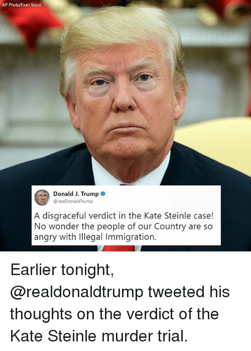 Memes, Immigration, and Trump: AP Photo/Evan Vucci  Donald J. Trump o  @realDonaldTrump  A disaraceful verdict in the Kate Steinle case!  No wonder the people of our Country are so  angry with lllegal Immigration. Earlier tonight, @realdonaldtrump tweeted his thoughts on the verdict of the Kate Steinle murder trial.