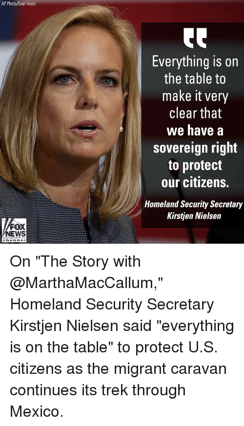 "Memes, News, and Fox News: AP Photo/Evan Vucci  Everything is on  the table to  make it very  clear that  we have a  sovereign right  to protect  our citizens.  Homeland Security Secretary  Kirstjen Nielsen  FOX  NEWS  chan ne On ""The Story with @MarthaMacCallum,"" Homeland Security Secretary Kirstjen Nielsen said ""everything is on the table"" to protect U.S. citizens as the migrant caravan continues its trek through Mexico."