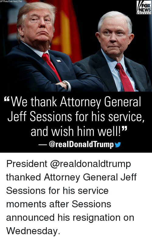 """Memes, News, and Fox News: (AP Photo/Evan Vucci, File)  FOX  NEWS  c h a n n e l  """"We thank Attorney General  Jeff Sessions for his service,  and wish him well!""""  @realDonaldTrump步 President @realdonaldtrump thanked Attorney General Jeff Sessions for his service moments after Sessions announced his resignation on Wednesday."""
