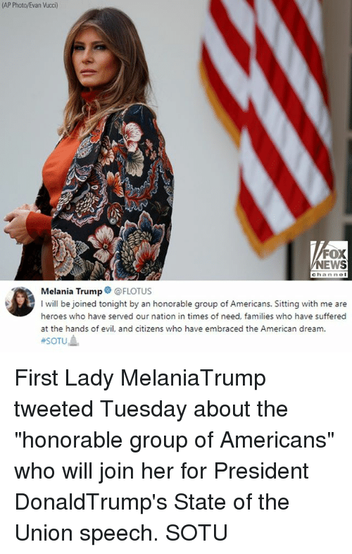 "Melania Trump, Memes, and News: (AP Photo/Evan Vucci)  FOX  NEWS  channol  Melania Trump@FLOTUS  I will be joined tonight by an honorable group of Americans. Sitting with me are  heroes who have served our nation in times of need, families who have suffered  at the hands of evil, and citizens who have embraced the American dream. First Lady MelaniaTrump tweeted Tuesday about the ""honorable group of Americans"" who will join her for President DonaldTrump's State of the Union speech. SOTU"