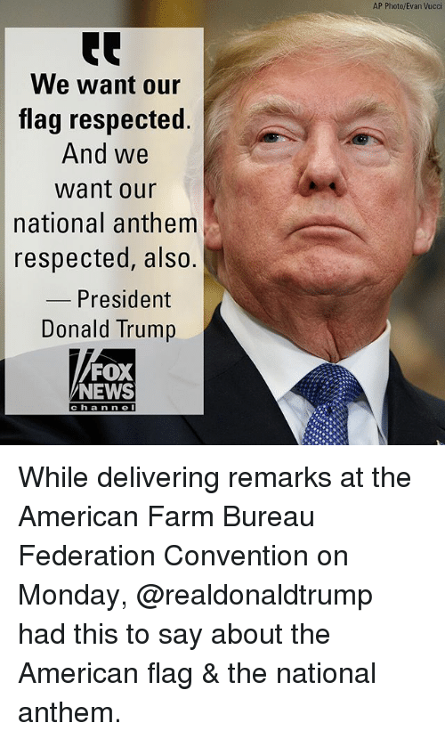 Memes, News, and National Anthem: AP Photo/Evan Vucci  We want our  flag respected.  And we  want our  national anthem  respected, also.  President  ump  Donald Tr  FOX  NEWS  cha n n e While delivering remarks at the American Farm Bureau Federation Convention on Monday, @realdonaldtrump had this to say about the American flag & the national anthem.