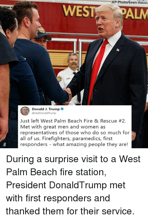 Fire, Memes, and Beach: AP Photo/Evan Vucci  WESTALM  DonaldJ. Trump  @realDonaldTrump  Just left West Palm Beach Fire & Rescue #2.  Met with great men and women as  representatives of those who do so much for  all of us. Firefighters, paramedics, first  responders - what amazing people they are! During a surprise visit to a West Palm Beach fire station, President DonaldTrump met with first responders and thanked them for their service.