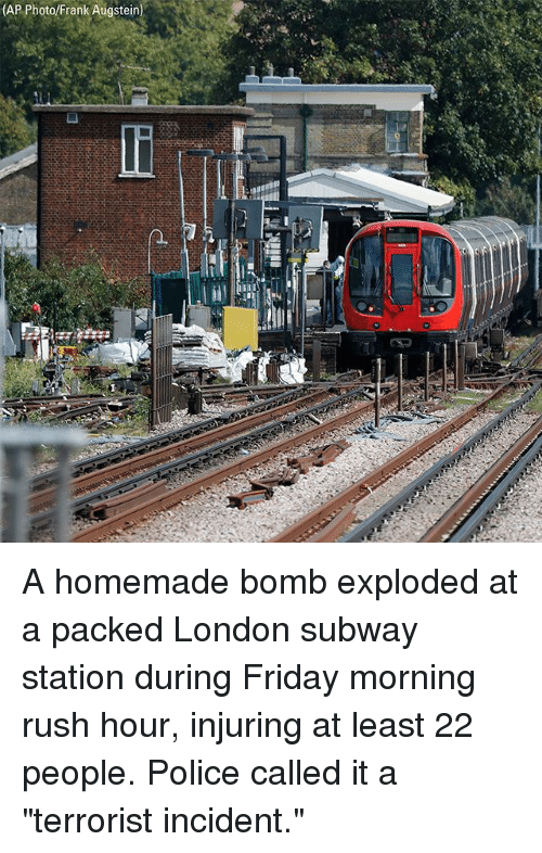 "Friday, Memes, and Police: (AP Photo/Frank Augstein) A homemade bomb exploded at a packed London subway station during Friday morning rush hour, injuring at least 22 people. Police called it a ""terrorist incident."""
