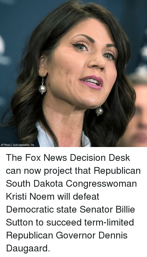 Memes, News, and Desk: AP Photo/J. Scott Applewhite, File The Fox News Decision Desk can now project that Republican South Dakota Congresswoman Kristi Noem will defeat Democratic state Senator Billie Sutton to succeed term-limited Republican Governor Dennis Daugaard.