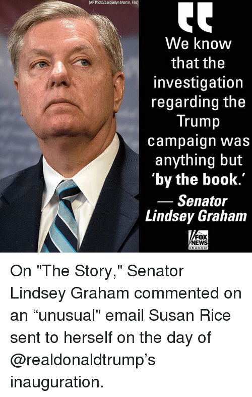 "Martin, Memes, and Book: (AP Photo/Jacquelyn Martin, File)  We know  that the  investigation  regarding the  Trump  campaign was  anything but  'by the book.  Senator  Lindsey Graham  FOX  EWS On ""The Story,"" Senator Lindsey Graham commented on an ""unusual"" email Susan Rice sent to herself on the day of @realdonaldtrump's inauguration."