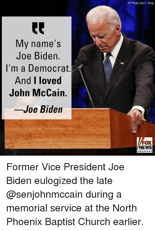 Church, Joe Biden, and Memes: AP Photo/Jae C. Hong  My name's  Joe Biden.  I'm a Democrat  And I loved  John McCain.  -Joe Biden  FOX  NEWS  chan n eI Former Vice President Joe Biden eulogized the late @senjohnmccain during a memorial service at the North Phoenix Baptist Church earlier.
