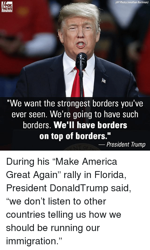 """America, Memes, and News: AP Photo/Jonathan Bachman)  FOX  NEWS  """"We want the strongest borders you've  ever seen. We're going to have such  borders. We'll have borders  on top of borders.""""  President Trump During his """"Make America Great Again"""" rally in Florida, President DonaldTrump said, """"we don't listen to other countries telling us how we should be running our immigration."""""""