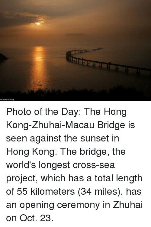 Memes, Cross, and Hong Kong: AP Photo/Kin Cheung Photo of the Day: The Hong Kong-Zhuhai-Macau Bridge is seen against the sunset in Hong Kong. The bridge, the world's longest cross-sea project, which has a total length of 55 kilometers (34 miles), has an opening ceremony in Zhuhai on Oct. 23.