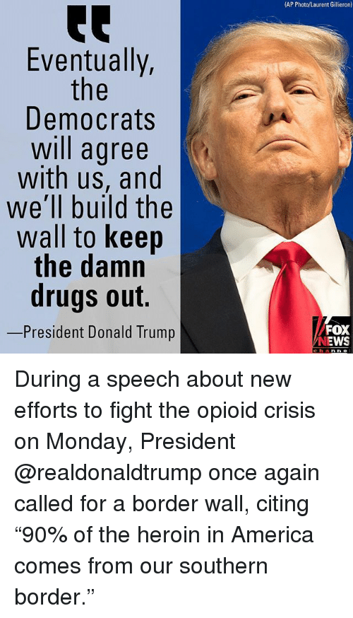 """America, Donald Trump, and Drugs: (AP Photo/Laurent Gillieron)  te  Eventually,  Democrats  will agree  with us, and  we'll build the  wall to keep  the damn  drugs out.  -President Donald Trump  FOX  NEWS  channe During a speech about new efforts to fight the opioid crisis on Monday, President @realdonaldtrump once again called for a border wall, citing """"90% of the heroin in America comes from our southern border."""""""