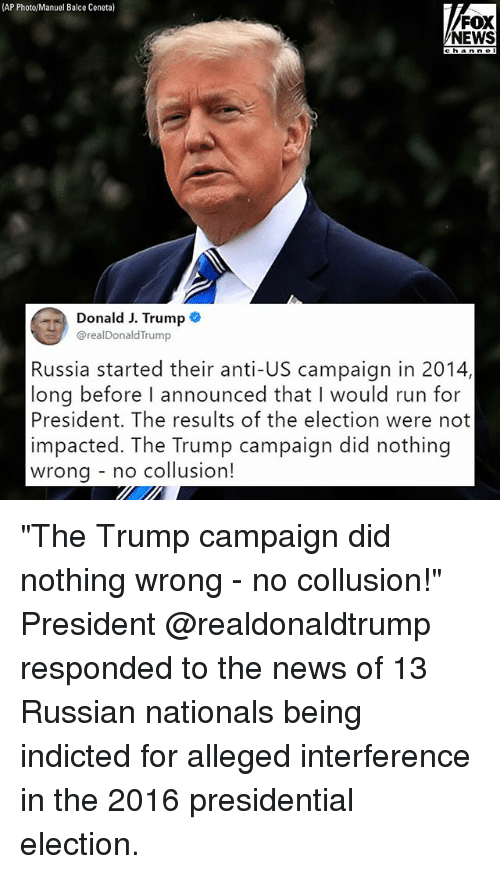 "Memes, News, and Presidential Election: (AP Photo/Manuel Balce Ceneta)  FOX  NEWS  channe I  Donald J. Trump  @realDonaldTrump  Russia started their anti-US campaign in 2014,  long before I announced that I would run for  President. The results of the election were not  impacted. The Trump campaign did nothing  wrona - no collusion! ""The Trump campaign did nothing wrong - no collusion!"" President @realdonaldtrump responded to the news of 13 Russian nationals being indicted for alleged interference in the 2016 presidential election."