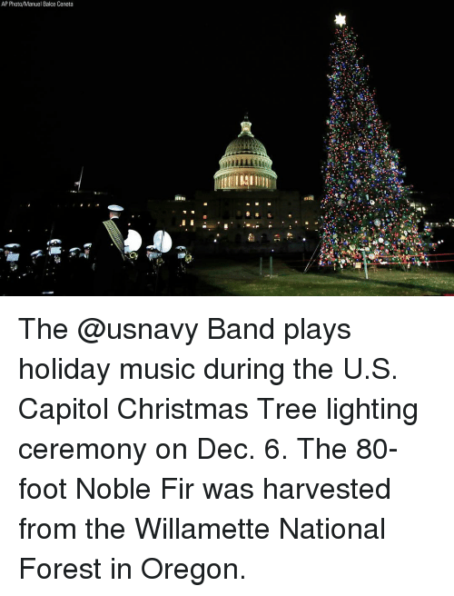 Christmas, Memes, and Music: AP Photo/Manuel Balce Ceneta The @usnavy Band plays holiday music during the U.S. Capitol Christmas Tree lighting ceremony on Dec. 6. The 80-foot Noble Fir was harvested from the Willamette National Forest in Oregon.